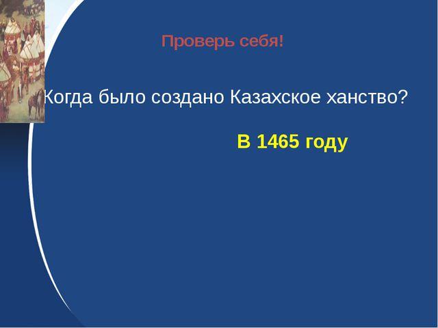 Когда было создано Казахское ханство? В 1465 году Проверь себя!