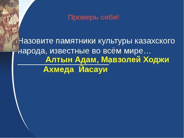 Назовите памятники культуры казахского народа, известные во всём мире…______...