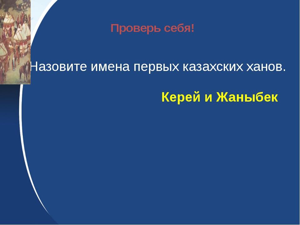 Назовите имена первых казахских ханов. Керей и Жаныбек Проверь себя!