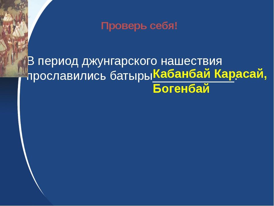 В период джунгарского нашествия прославились батыры____________. Кабанбай Ка...