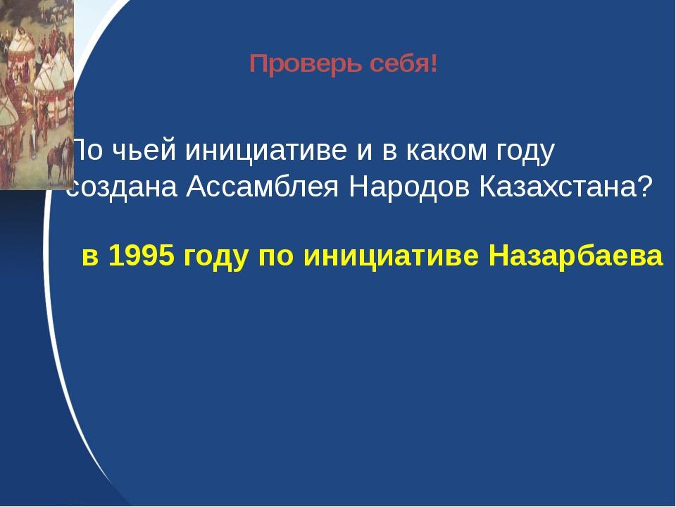 По чьей инициативе и в каком году создана Ассамблея Народов Казахстана? в 19...