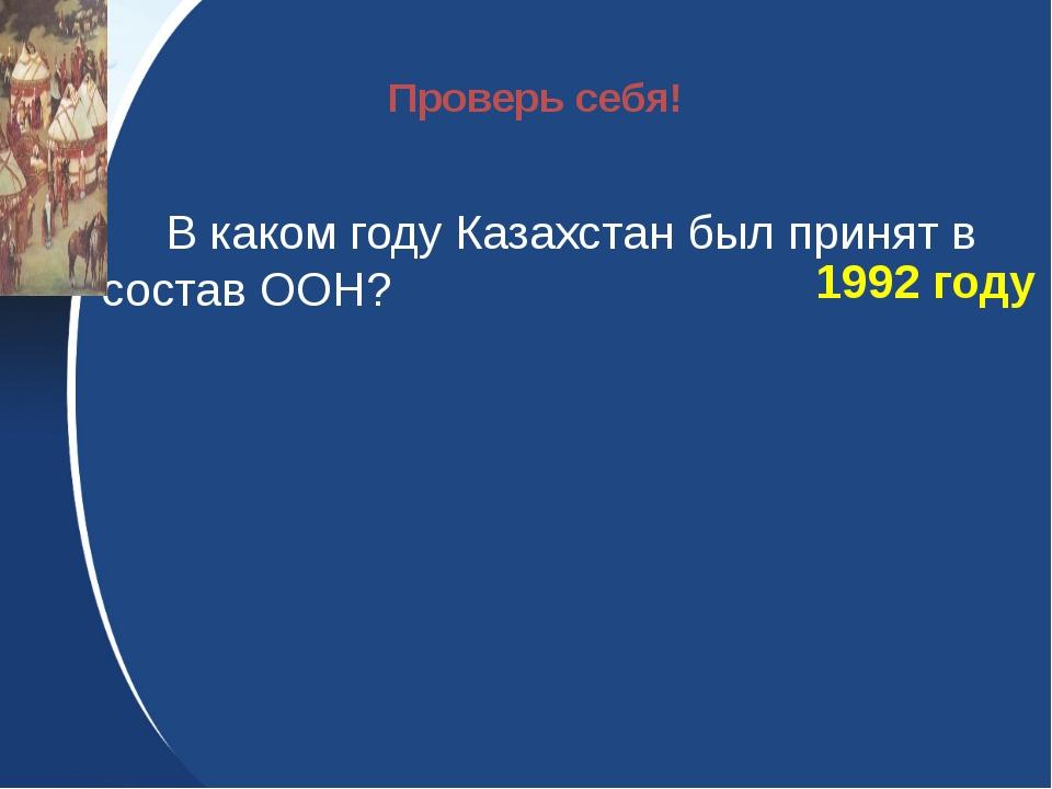 В каком году Казахстан был принят в состав ООН? 1992 году Проверь себя!