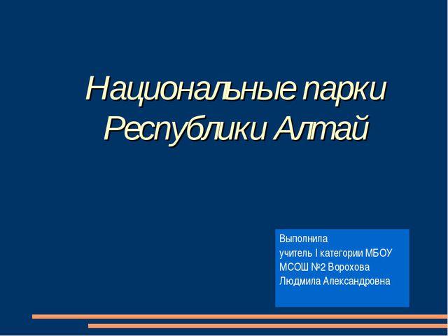 Национальные парки Республики Алтай Выполнила учитель I категории МБОУ МСОШ №...
