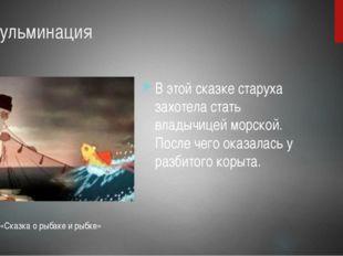 5. Кульминация В этой сказке старуха захотела стать владычицей морской. После