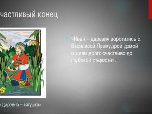 6. Счастливый конец «Иван – царевич воротились с Василисой Премудрой домой и