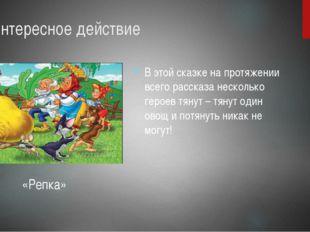 3. Интересное действие В этой сказке на протяжении всего рассказа несколько г