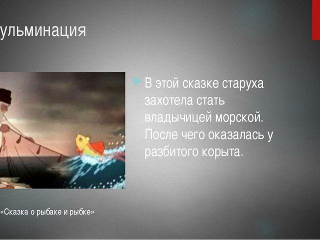 5. Кульминация В этой сказке старуха захотела стать владычицей морской. После...
