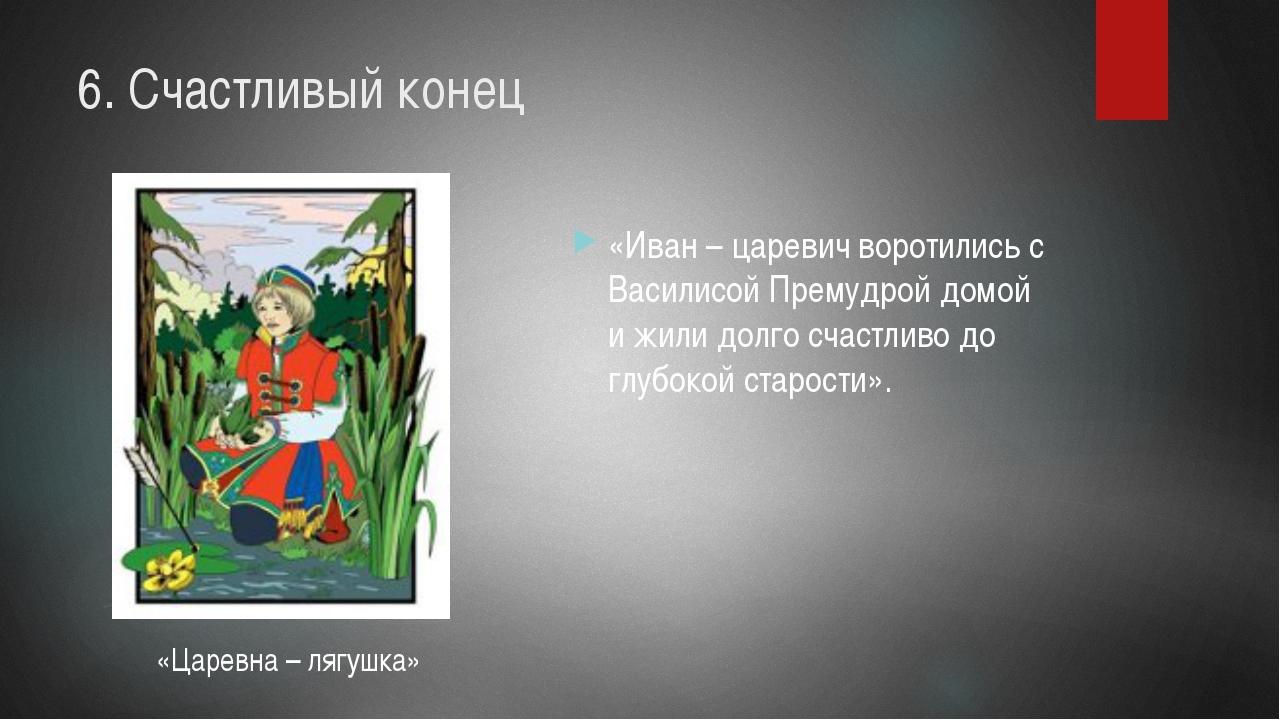 6. Счастливый конец «Иван – царевич воротились с Василисой Премудрой домой и...