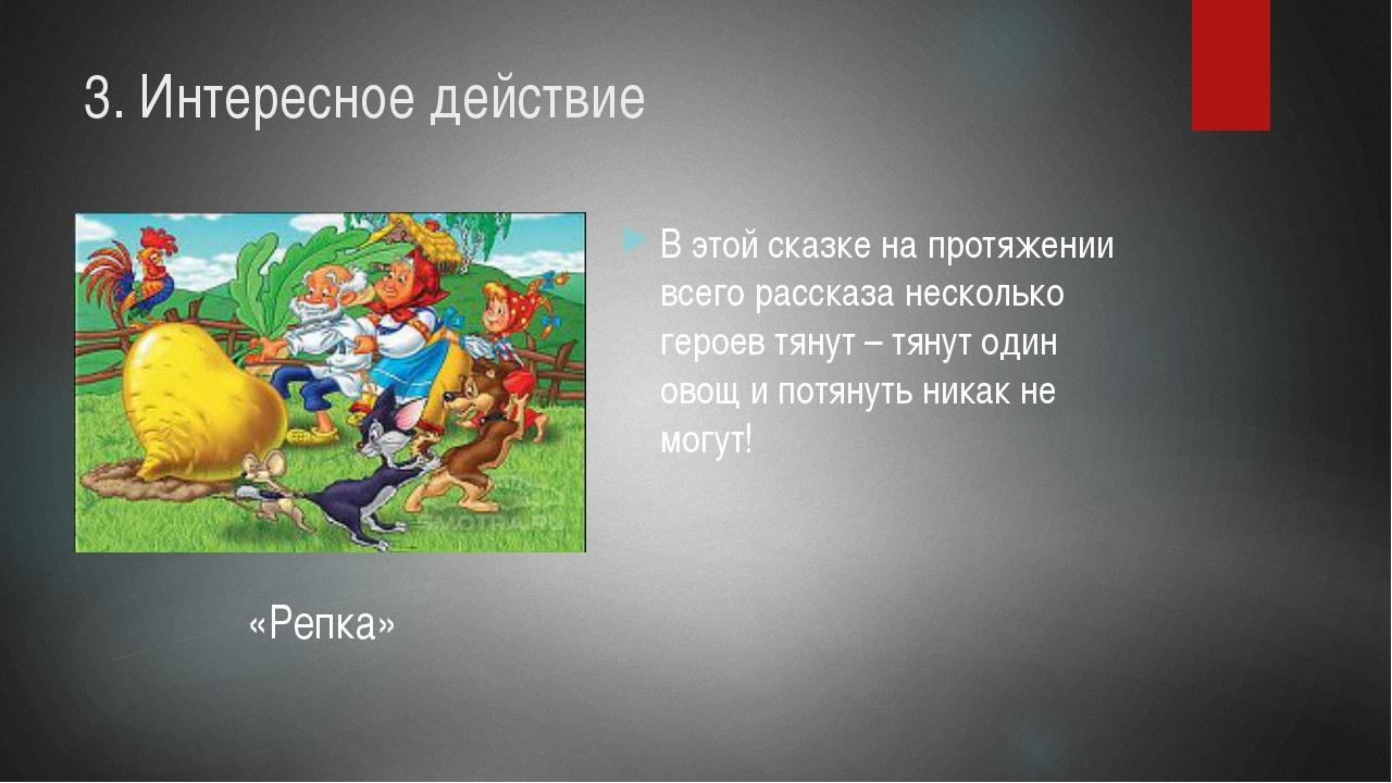 3. Интересное действие В этой сказке на протяжении всего рассказа несколько г...