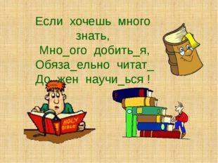 Если хочешь много знать, Мно_ого добить_я, Обяза_ельно читат_ До_жен научи_ьс