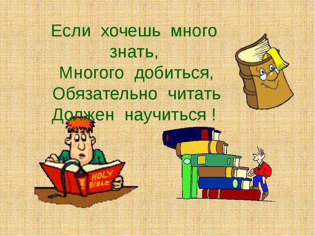 Если хочешь много знать, Многого добиться, Обязательно читать Должен научитьс...
