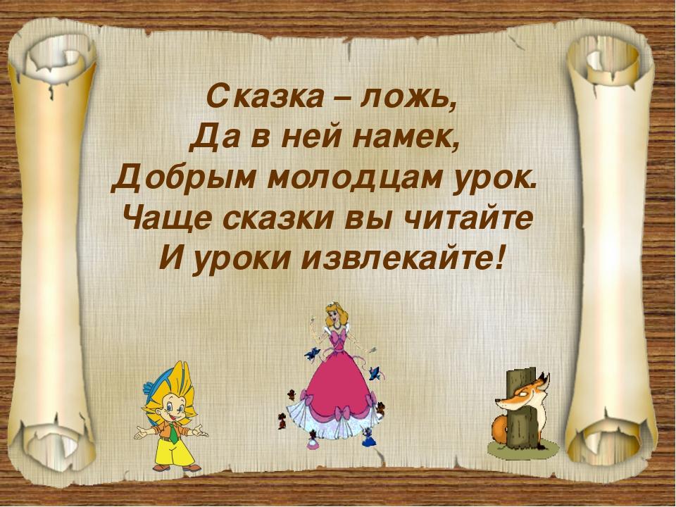 Сказка – ложь, Да в ней намек, Добрым молодцам урок. Чаще сказки вы читайте И...