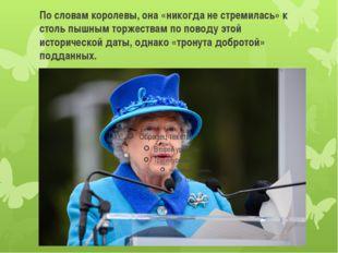 По словам королевы, она «никогда не стремилась» к столь пышным торжествам по