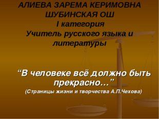 АЛИЕВА ЗАРЕМА КЕРИМОВНА ШУБИНСКАЯ ОШ I категория Учитель русского языка и лит