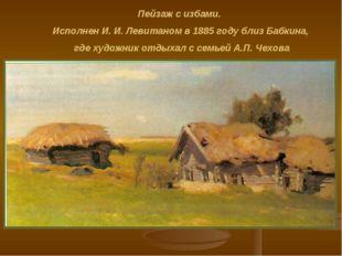 Пейзаж с избами. Исполнен И. И. Левитаном в 1885 году близ Бабкина, где худож
