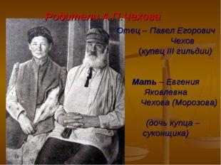 Отец – Павел Егорович Чехов (купец III гильдии) Мать – Евгения Яковлевна Чехо