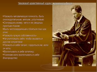 Чеховский нравственный кодекс жизненного бытия Уважать человеческую личность,