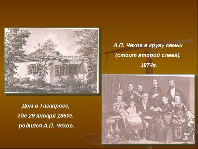 Дом в Таганроге, где 29 января 1860г. родился А.П. Чехов. А.П. Чехов в кругу...