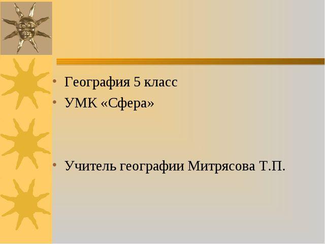 География 5 класс УМК «Сфера» Учитель географии Митрясова Т.П.