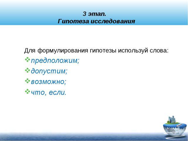 3 этап. Гипотеза исследования Для формулирования гипотезы используй слова: пр...