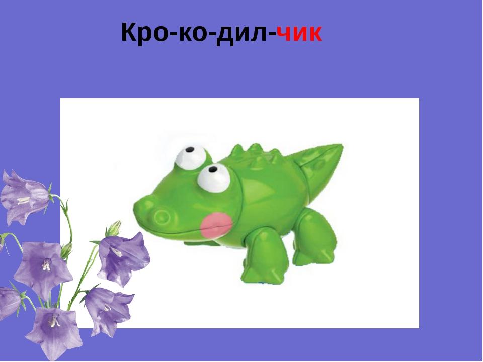Кро-ко-дил-чик