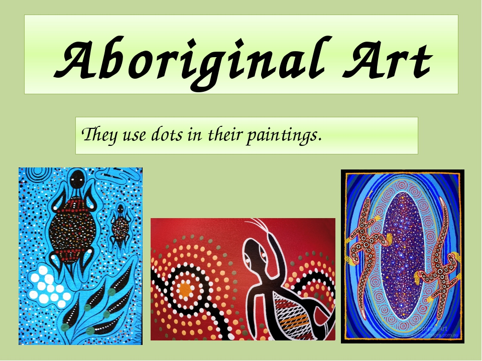 Aboriginal Art They use dots in their paintings.