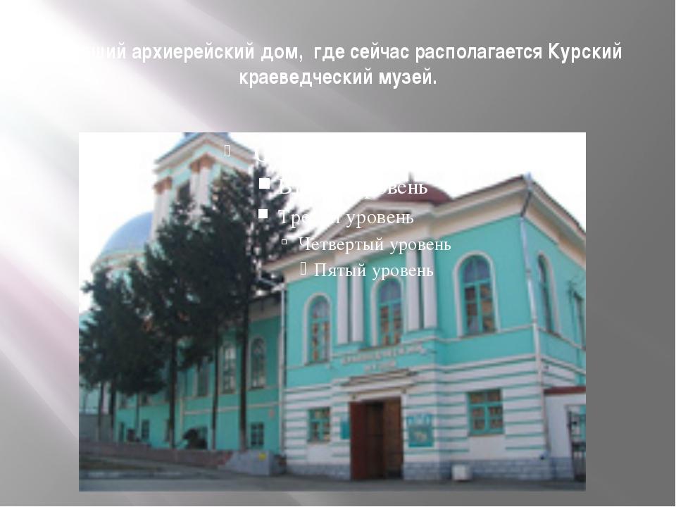 Бывший архиерейский дом, где сейчас располагается Курский краеведческий музей.