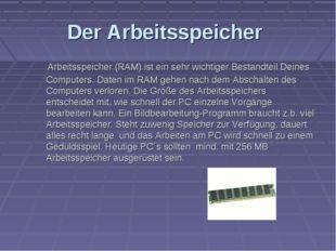 Der Arbeitsspeicher Arbeitsspeicher (RAM) ist ein sehr wichtiger Bestandteil