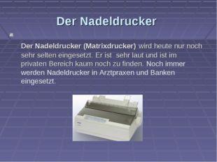 Der Nadeldrucker Der Nadeldrucker (Matrixdrucker) wird heute nur noch sehr se