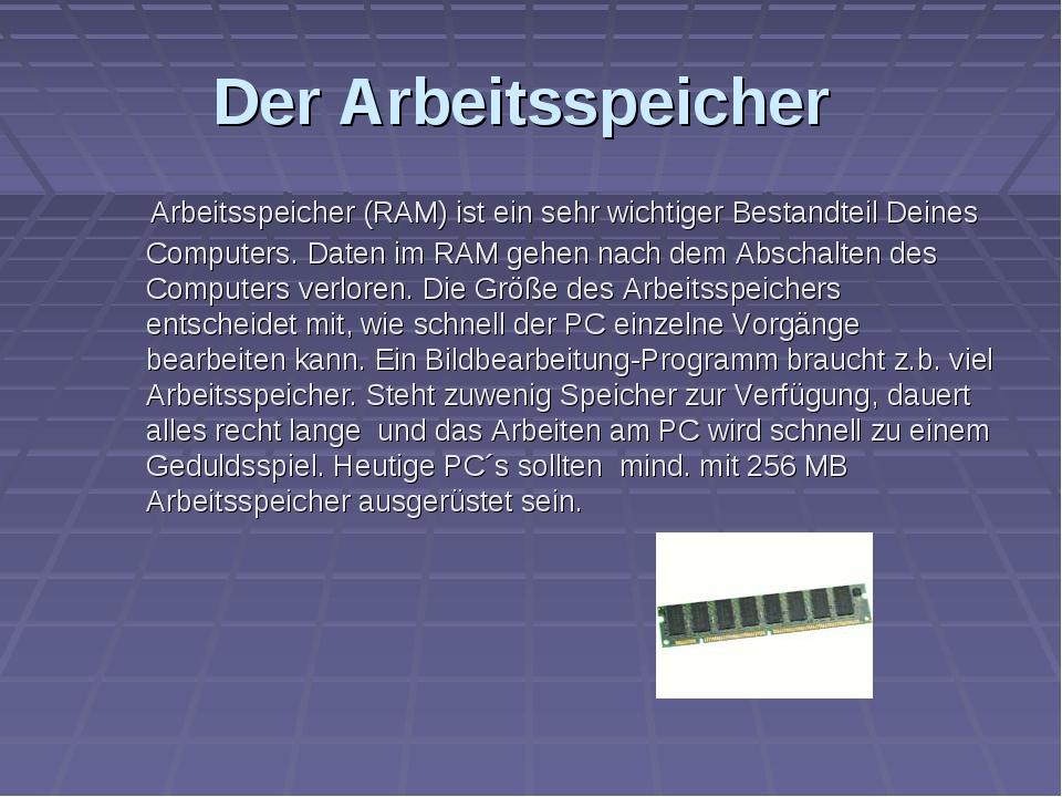 Der Arbeitsspeicher Arbeitsspeicher (RAM) ist ein sehr wichtiger Bestandteil...