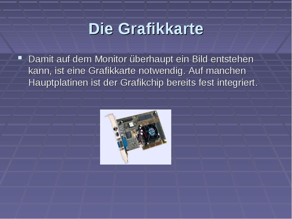 Die Grafikkarte Damit auf dem Monitor überhaupt ein Bild entstehen kann, ist...