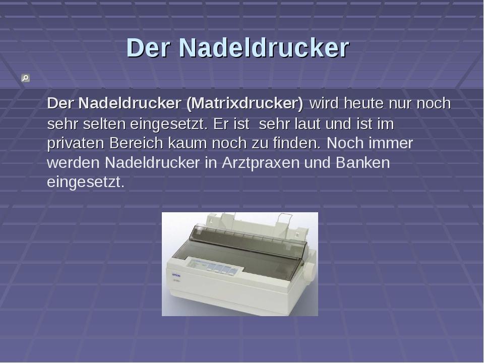 Der Nadeldrucker Der Nadeldrucker (Matrixdrucker) wird heute nur noch sehr se...