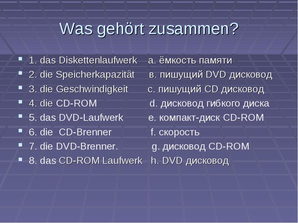 Was gehört zusammen? 1. das Diskettenlaufwerk a. ёмкость памяти 2. die Speich...
