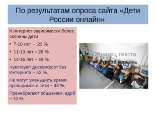 По результатам опроса сайта «Дети России онлайн» К интернет-зависимости более