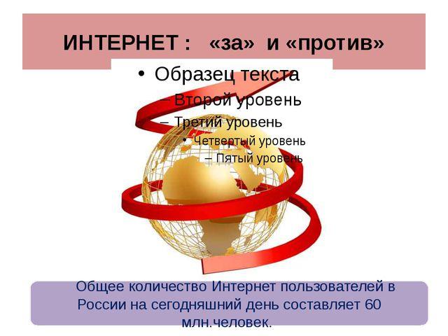 ИНТЕРНЕТ : «за» и «против» Общее количество Интернет пользователей в России н...
