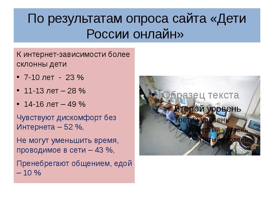По результатам опроса сайта «Дети России онлайн» К интернет-зависимости более...