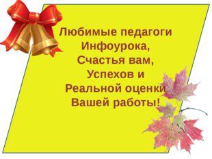 Любимые педагоги Инфоурока, Счастья вам, Успехов и Реальной оценки Вашей раб