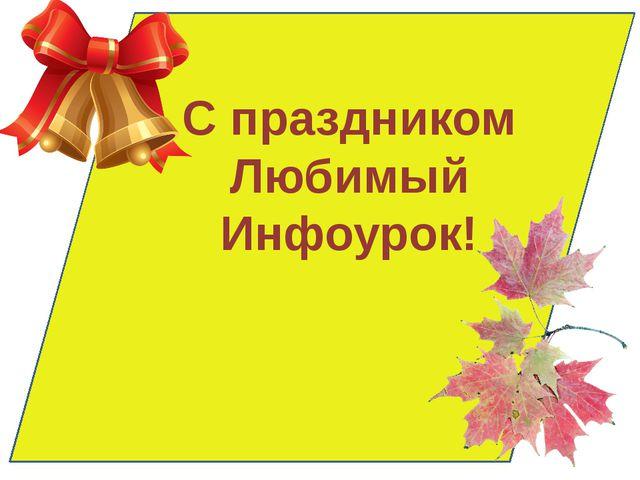 С праздником Любимый Инфоурок!