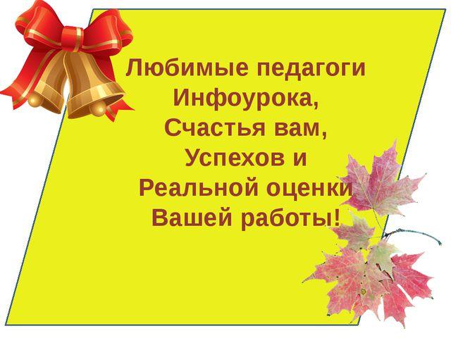 Любимые педагоги Инфоурока, Счастья вам, Успехов и Реальной оценки Вашей раб...