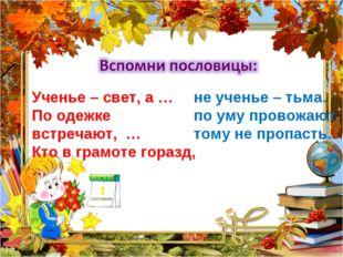 Ученье – свет, а … По одежке встречают, … Кто в грамоте горазд, … не ученье –
