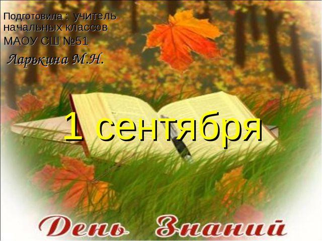 1 сентября Подготовила : учитель начальных классов МАОУ СШ №51 Ларькина М.Н.