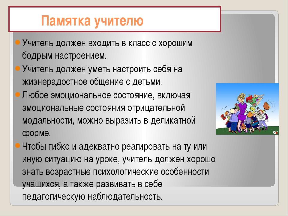 Памятка учителю Учитель должен входить в класс с хорошим бодрым настроением....