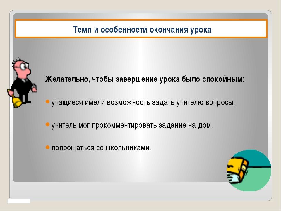 Темп и особенности окончания урока Желательно, чтобы завершение урока было с...