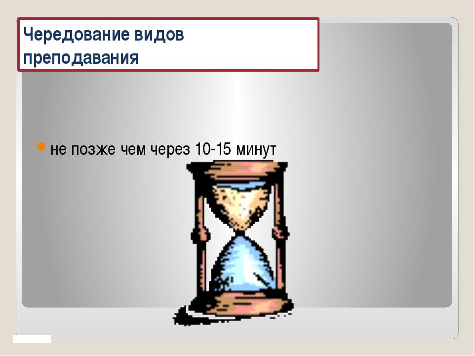 Чередование видов преподавания не позже чем через 10-15 минут