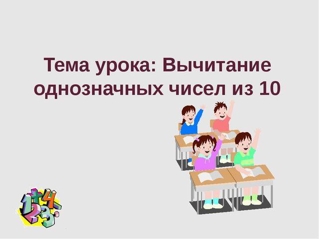 Тема урока: Вычитание однозначных чисел из 10