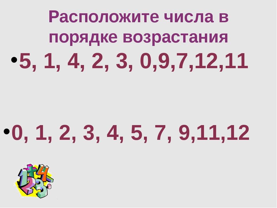 Расположите числа в порядке возрастания 5, 1, 4, 2, 3, 0,9,7,12,11