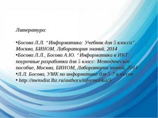 """Литература: Босова Л.Л. """"Информатика: Учебник для 5 класса"""", Москва, БИНОМ, Л"""