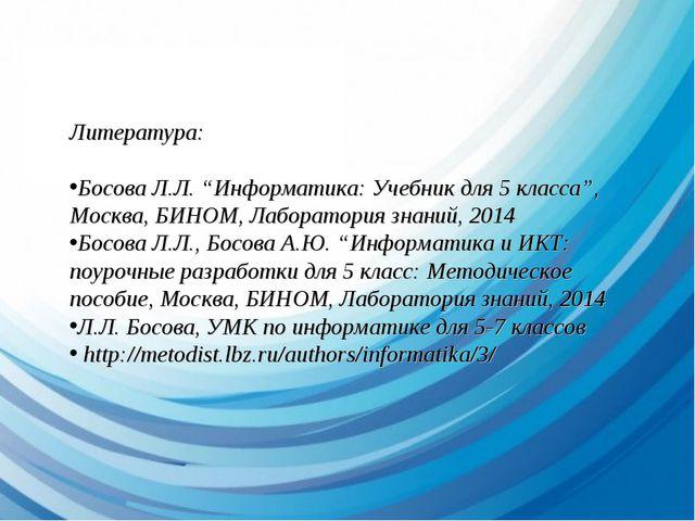 """Литература: Босова Л.Л. """"Информатика: Учебник для 5 класса"""", Москва, БИНОМ, Л..."""