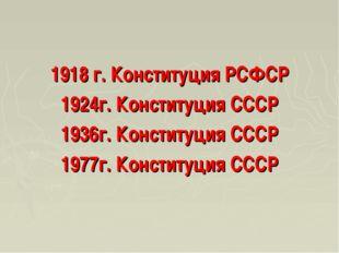 1918 г. Конституция РСФСР 1924г. Конституция СССР 1936г. Конституция СССР 197