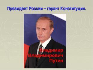 Президент России – гарант Конституции. Владимир Владимирович Путин
